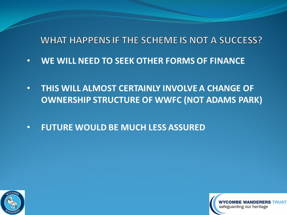 WE WILL NEED TO SEEK OTHER FORMS OF FINANCE THIS WILL ALMOST CERTAINLY INVOLVE A CHANGE OF OWNERSHIP STRUCTURE OF WWFC (NOT ADAMS PARK) FUTURE WOULD BE MUCH LESS ASSURED