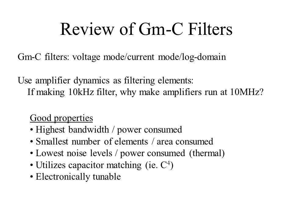 Review of Gm-C Filters Gm-C filters: voltage mode/current mode/log-domain Use amplifier dynamics as filtering elements: If making 10kHz filter, why ma