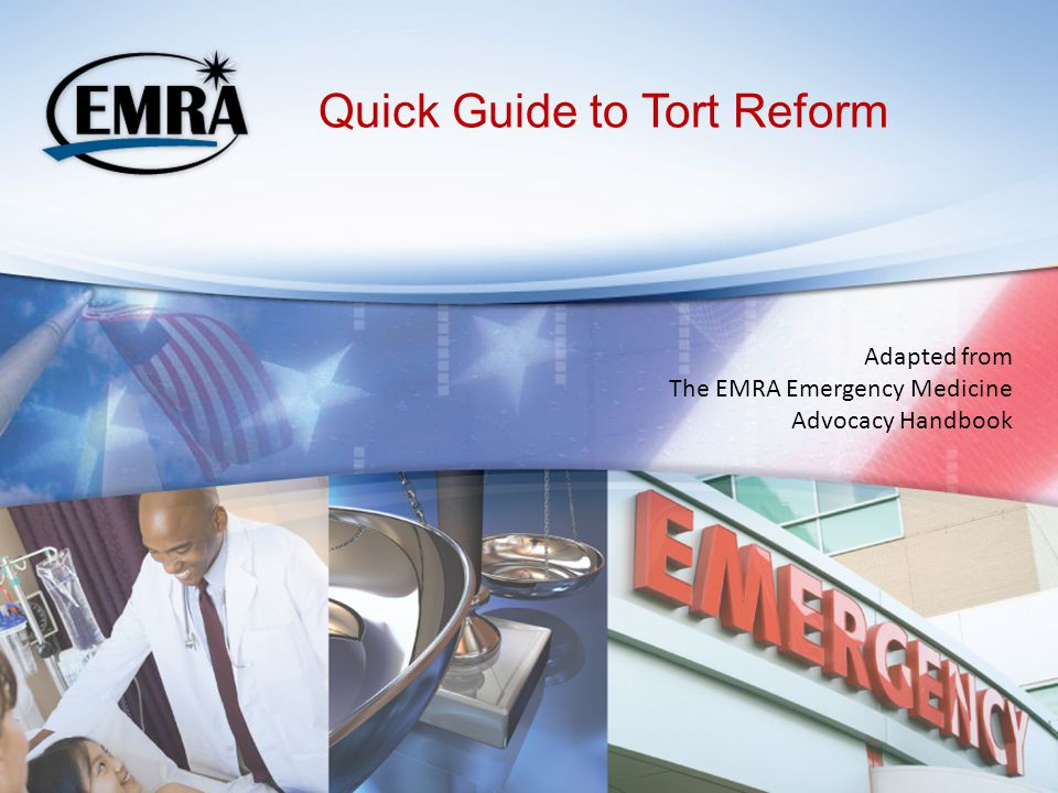 Quick Guide to Tort Reform Adapted from The EMRA Emergency Medicine Advocacy Handbook
