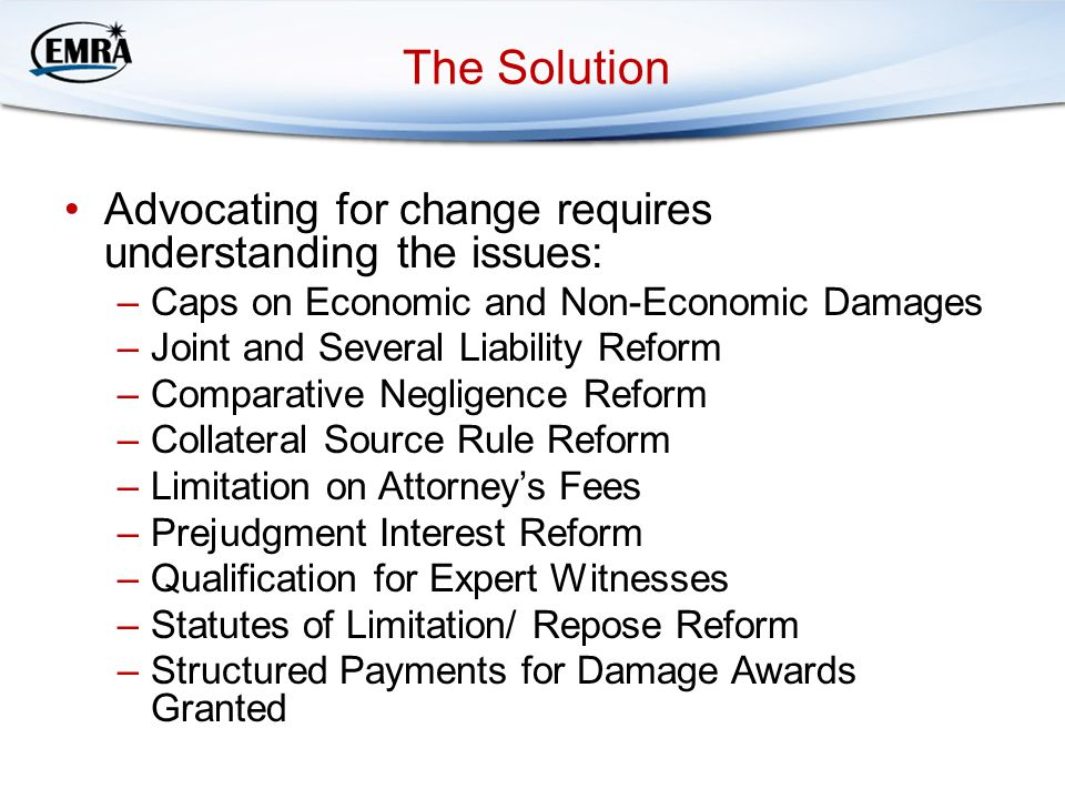 The Solution Advocating for change requires understanding the issues: –Caps on Economic and Non-Economic Damages –Joint and Several Liability Reform –Comparative Negligence Reform –Collateral Source Rule Reform –Limitation on Attorney's Fees –Prejudgment Interest Reform –Qualification for Expert Witnesses –Statutes of Limitation/ Repose Reform –Structured Payments for Damage Awards Granted