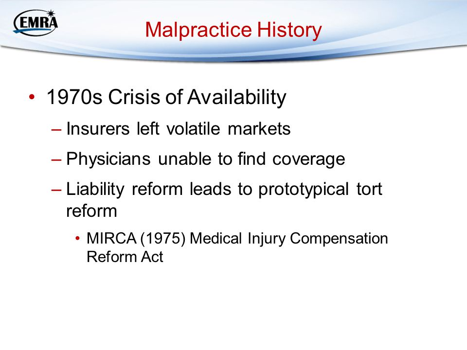 Malpractice History 1970s Crisis of Availability –Insurers left volatile markets –Physicians unable to find coverage –Liability reform leads to prototypical tort reform MIRCA (1975) Medical Injury Compensation Reform Act