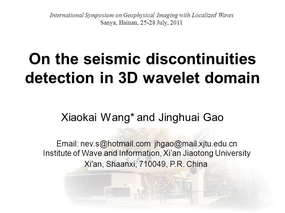 On the seismic discontinuities detection in 3D wavelet domain Xiaokai Wang* and Jinghuai Gao Email: nev.s@hotmail.com jhgao@mail.xjtu.edu.cn Institute of Wave and Information, Xi'an Jiaotong University Xi an, Shaanxi, 710049, P.R.