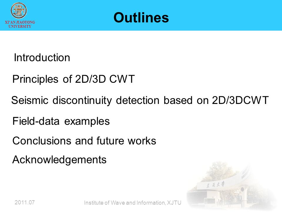 XI'AN JIAOTONG UNIVERSITY 2011.07 Institute of Wave and Information, XJTU Outlines Introduction Principles of 2D/3D CWT Seismic discontinuity detection based on 2D/3DCWT Field-data examples Conclusions and future works Acknowledgements