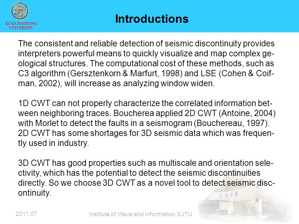 XI'AN JIAOTONG UNIVERSITY 2011.07 Institute of Wave and Information, XJTU Introductions The consistent and reliable detection of seismic discontinuity provides interpreters powerful means to quickly visualize and map complex ge- ological structures.