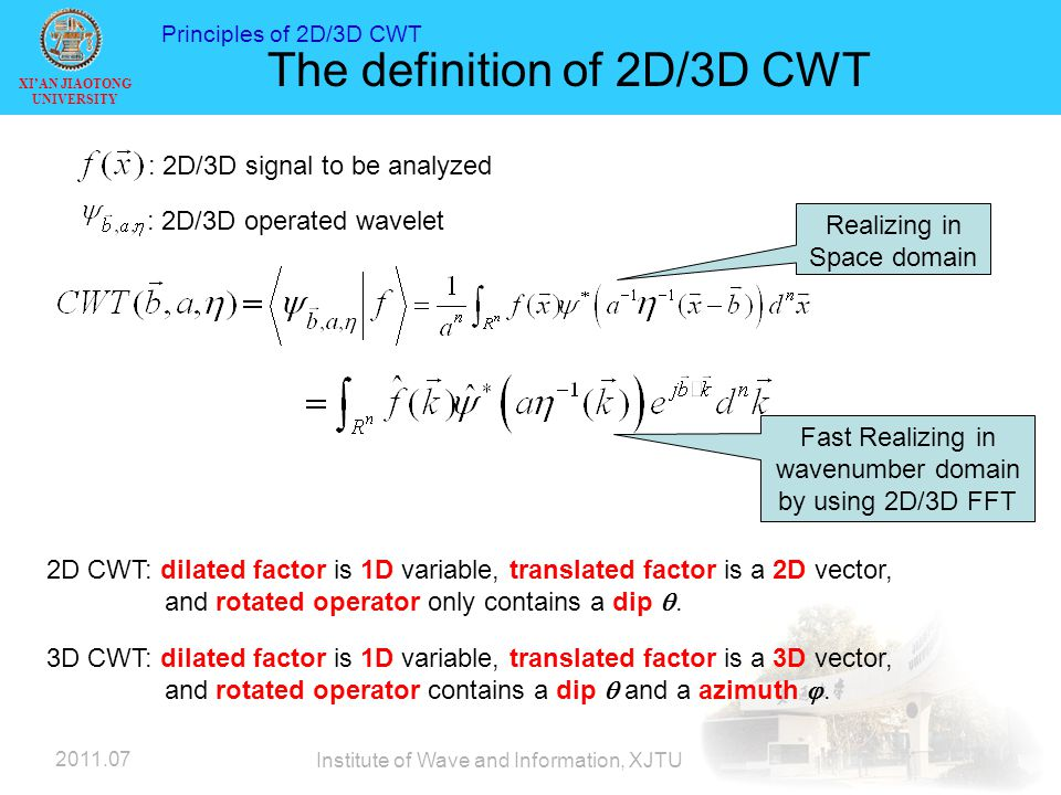 XI'AN JIAOTONG UNIVERSITY 2011.07 Institute of Wave and Information, XJTU The definition of 2D/3D CWT Realizing in Space domain Fast Realizing in wavenumber domain by using 2D/3D FFT : 2D/3D signal to be analyzed : 2D/3D operated wavelet 2D CWT: dilated factor is 1D variable, translated factor is a 2D vector, and rotated operator only contains a dip .