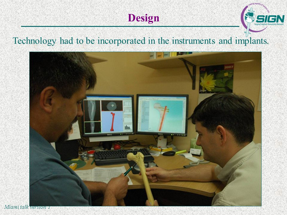 Miami talk version 1 Design Technology had to be incorporated in the instruments and implants.