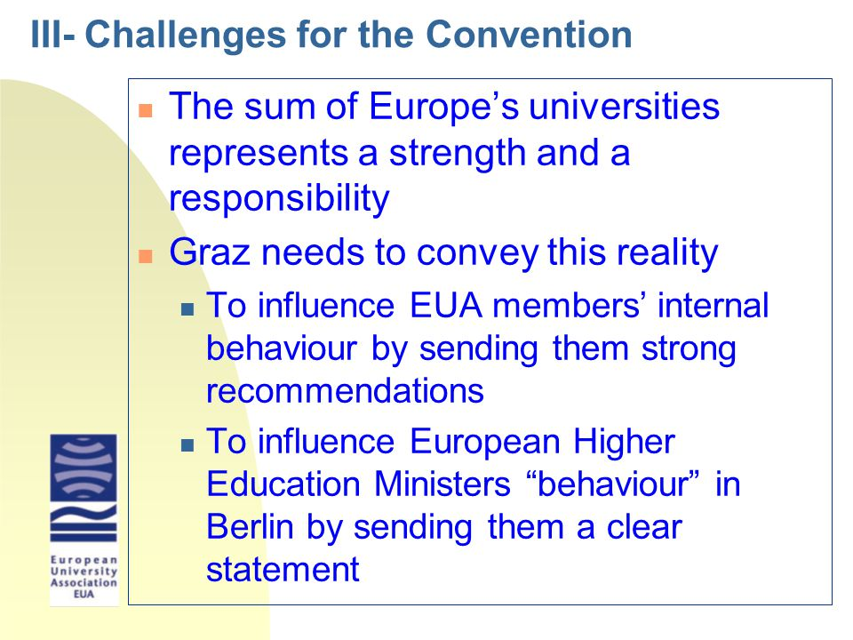 III- Challenges for the Convention n The sum of Europe's universities represents a strength and a responsibility n Graz needs to convey this reality n To influence EUA members' internal behaviour by sending them strong recommendations n To influence European Higher Education Ministers behaviour in Berlin by sending them a clear statement