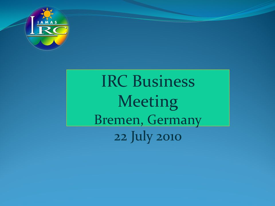 IRC Business Meeting Bremen, Germany 22 July 2010