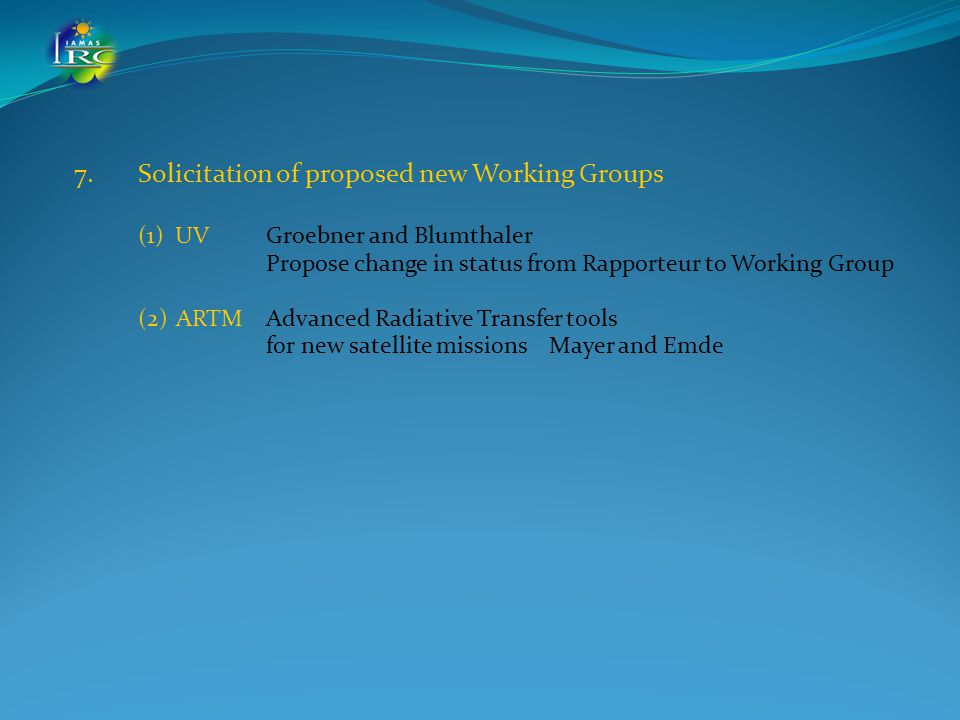 7.Solicitation of proposed new Working Groups (1) UV Groebner and Blumthaler Propose change in status from Rapporteur to Working Group (2) ARTMAdvanced Radiative Transfer tools for new satellite missions Mayer and Emde
