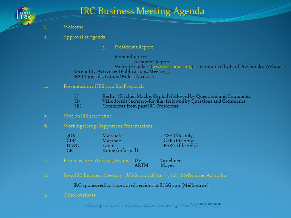 IRC Business Meeting Agenda 1.Welcome 2.Approval of Agenda 3.President's Report - Remembrances - Treasurer's Report - Web site Update (www.irc-iamas.org) - maintained by Paul Przyborski, Webmaster -Recent IRC Activities (Publications, Meetings) -IRS Proposals: Ground Rules, Analysis 4.Presentation of IRS 2012 Bid Proposals (i)Berlin (Fischer, Macke, Orphal) followed by Questions and Comments (ii)Vallodolid (Cachorro-Revilla) followed by Questions and Comments (iii)Comments from past IRC Presidents 5.Vote on IRS 2012 venue 6.Working Group/Rapporteur Presentations - 3DRTMarshak- ASA (file only) - CIRCMarshak - GEB (file only) - ITWGLarar- BSRN (file only) - CRKinne (informal) 7.Proposed new Working Groups- UV Groebner - ARTM Mayer 8.Next IRC Business Meeting – IUGG 2011 (28 Jun – 7 Jul), Melbourne, Australia - IRC-sponsored/co-sponsored sessions at IUGG 2011 (Melbourne) 9.Other business In keeping with eco-friendly best practices, this meeting will be PAPER-FREE
