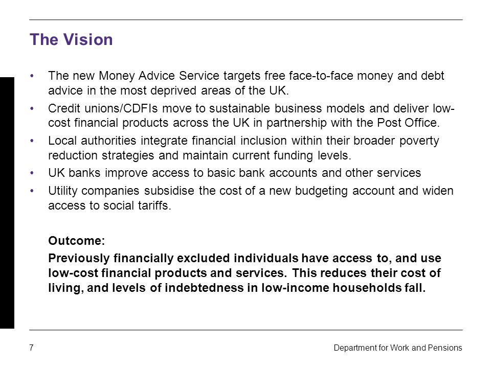 7 Department for Work and Pensions The Vision The new Money Advice Service targets free face-to-face money and debt advice in the most deprived areas of the UK.