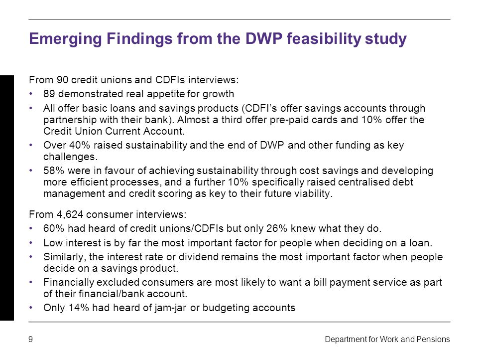 9 Department for Work and Pensions Emerging Findings from the DWP feasibility study From 90 credit unions and CDFIs interviews: 89 demonstrated real appetite for growth All offer basic loans and savings products (CDFI's offer savings accounts through partnership with their bank).