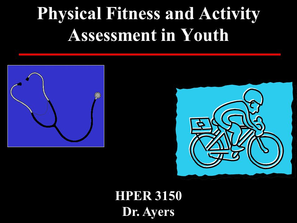 Physical Fitness and Activity Assessment in Youth HPER 3150 Dr. Ayers