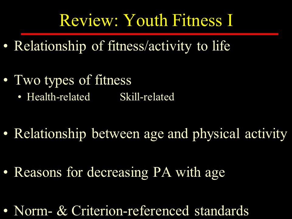 Review: Youth Fitness I Relationship of fitness/activity to life Two types of fitness Health-relatedSkill-related Relationship between age and physical activity Reasons for decreasing PA with age Norm- & Criterion-referenced standards