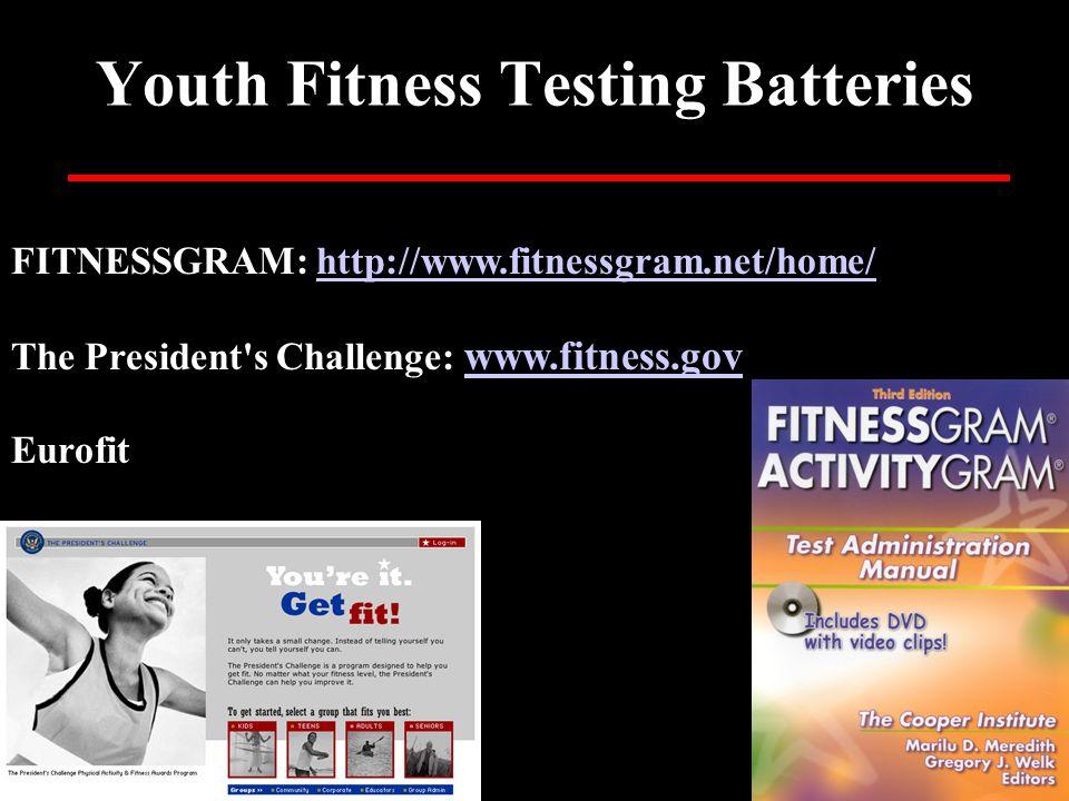 Youth Fitness Testing Batteries FITNESSGRAM: http://www.fitnessgram.net/home/http://www.fitnessgram.net/home/ The President s Challenge: www.fitness.gov www.fitness.gov Eurofit