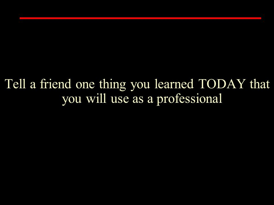 Tell a friend one thing you learned TODAY that you will use as a professional