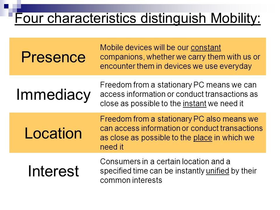 Four characteristics distinguish Mobility: Presence Mobile devices will be our constant companions, whether we carry them with us or encounter them in