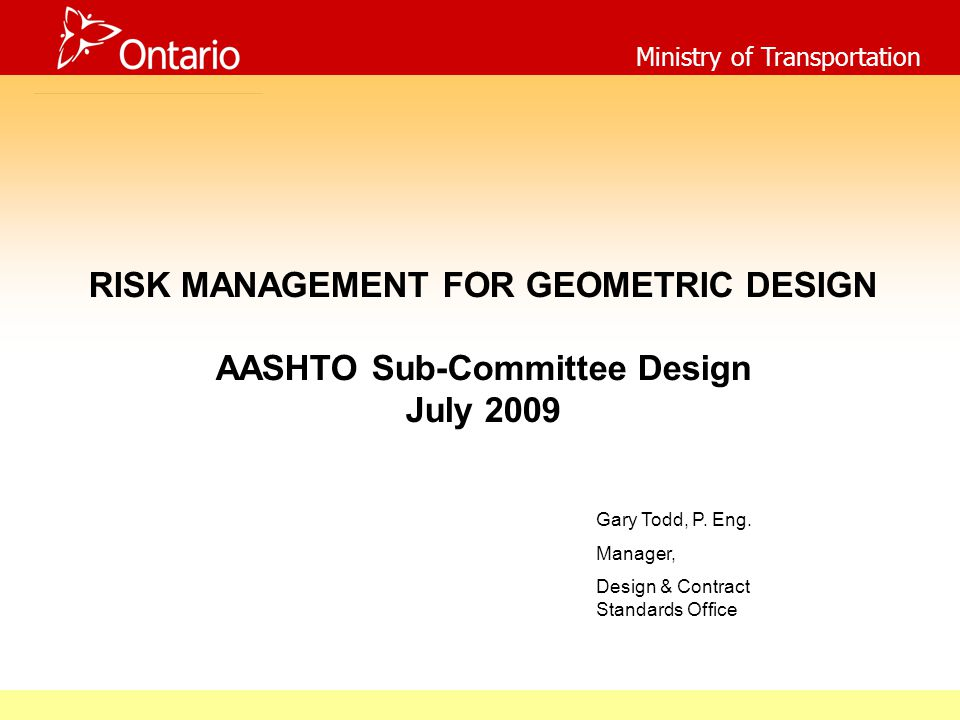 Ministry of Transportation RISK MANAGEMENT FOR GEOMETRIC DESIGN AASHTO Sub-Committee Design July 2009 Gary Todd, P.