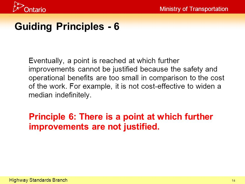 October 29, 2003 Highway Standards Branch Ministry of Transportation 14 Guiding Principles - 6 Eventually, a point is reached at which further improvements cannot be justified because the safety and operational benefits are too small in comparison to the cost of the work.