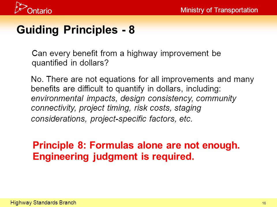 October 29, 2003 Highway Standards Branch Ministry of Transportation 16 Guiding Principles - 8 Can every benefit from a highway improvement be quantified in dollars.