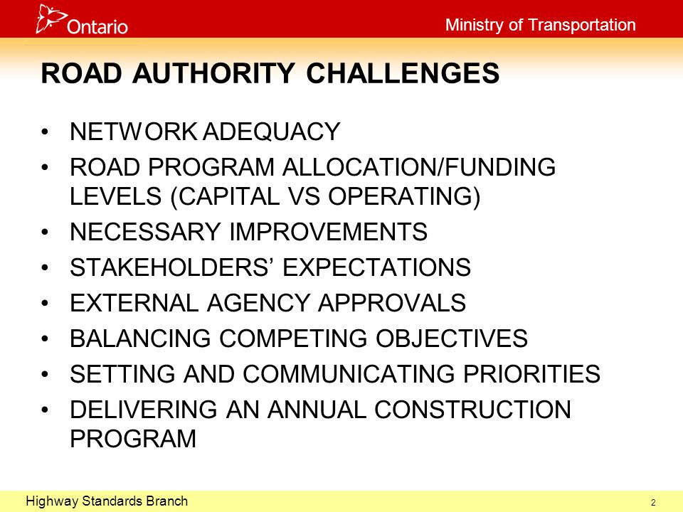 October 29, 2003 Highway Standards Branch Ministry of Transportation 2 ROAD AUTHORITY CHALLENGES NETWORK ADEQUACY ROAD PROGRAM ALLOCATION/FUNDING LEVELS (CAPITAL VS OPERATING) NECESSARY IMPROVEMENTS STAKEHOLDERS' EXPECTATIONS EXTERNAL AGENCY APPROVALS BALANCING COMPETING OBJECTIVES SETTING AND COMMUNICATING PRIORITIES DELIVERING AN ANNUAL CONSTRUCTION PROGRAM