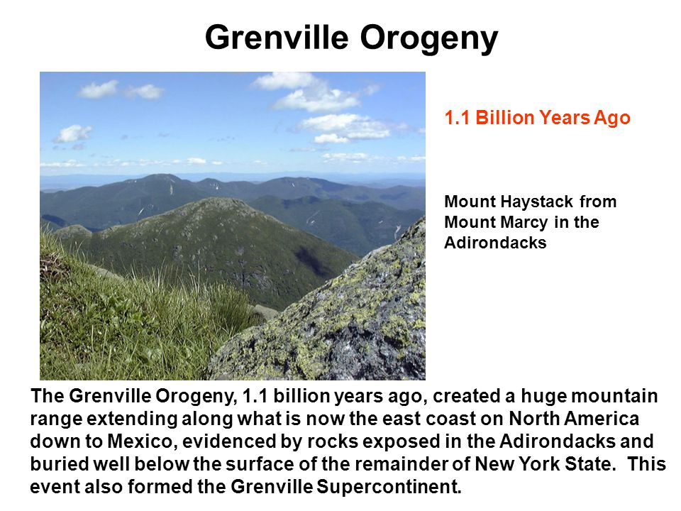 Grenville Orogeny The Grenville Orogeny, 1.1 billion years ago, created a huge mountain range extending along what is now the east coast on North Amer