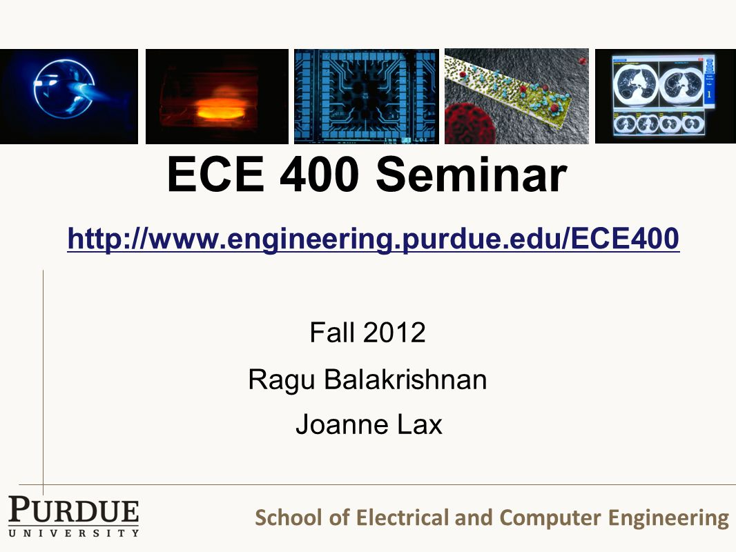 School of Electrical and Computer Engineering ECE 400 Seminar http://www.engineering.purdue.edu/ECE400 http://www.engineering.purdue.edu/ECE400 Fall 2012 Ragu Balakrishnan Joanne Lax