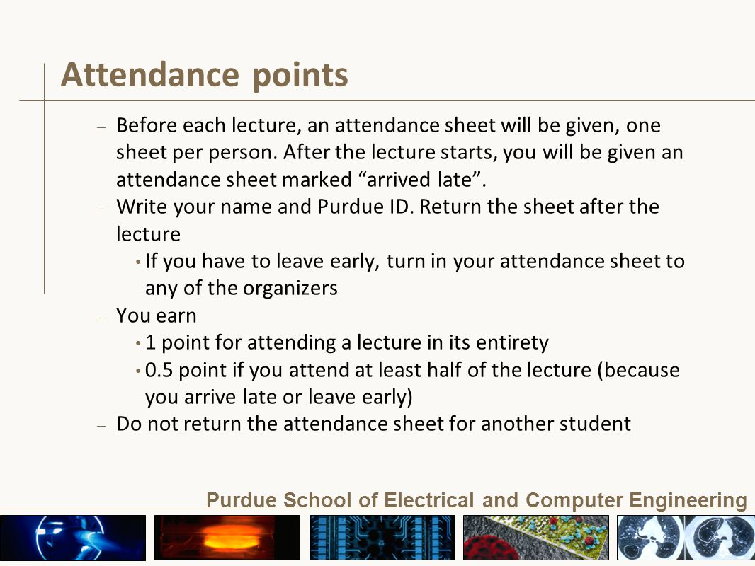 Purdue School of Electrical and Computer Engineering Attendance points – Before each lecture, an attendance sheet will be given, one sheet per person.