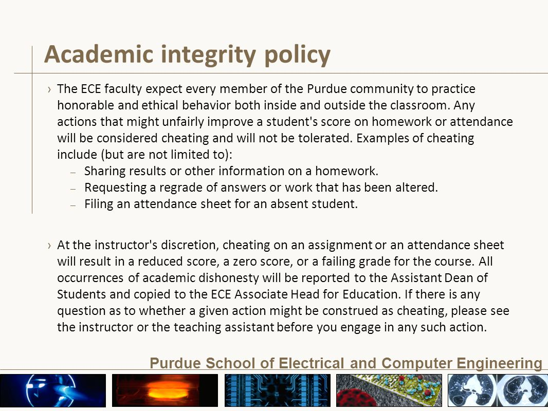 Purdue School of Electrical and Computer Engineering Academic integrity policy ›The ECE faculty expect every member of the Purdue community to practice honorable and ethical behavior both inside and outside the classroom.