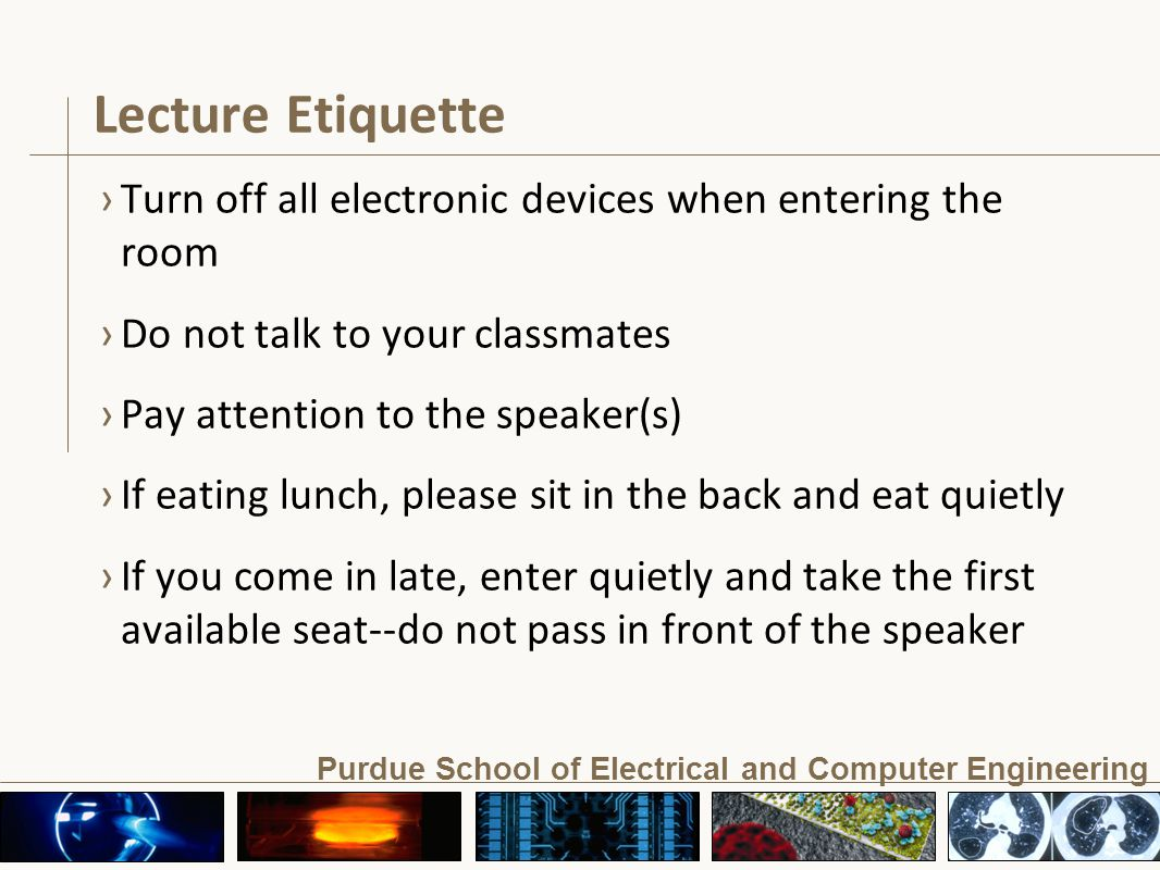 Purdue School of Electrical and Computer Engineering Lecture Etiquette ›Turn off all electronic devices when entering the room ›Do not talk to your classmates ›Pay attention to the speaker(s) ›If eating lunch, please sit in the back and eat quietly ›If you come in late, enter quietly and take the first available seat--do not pass in front of the speaker