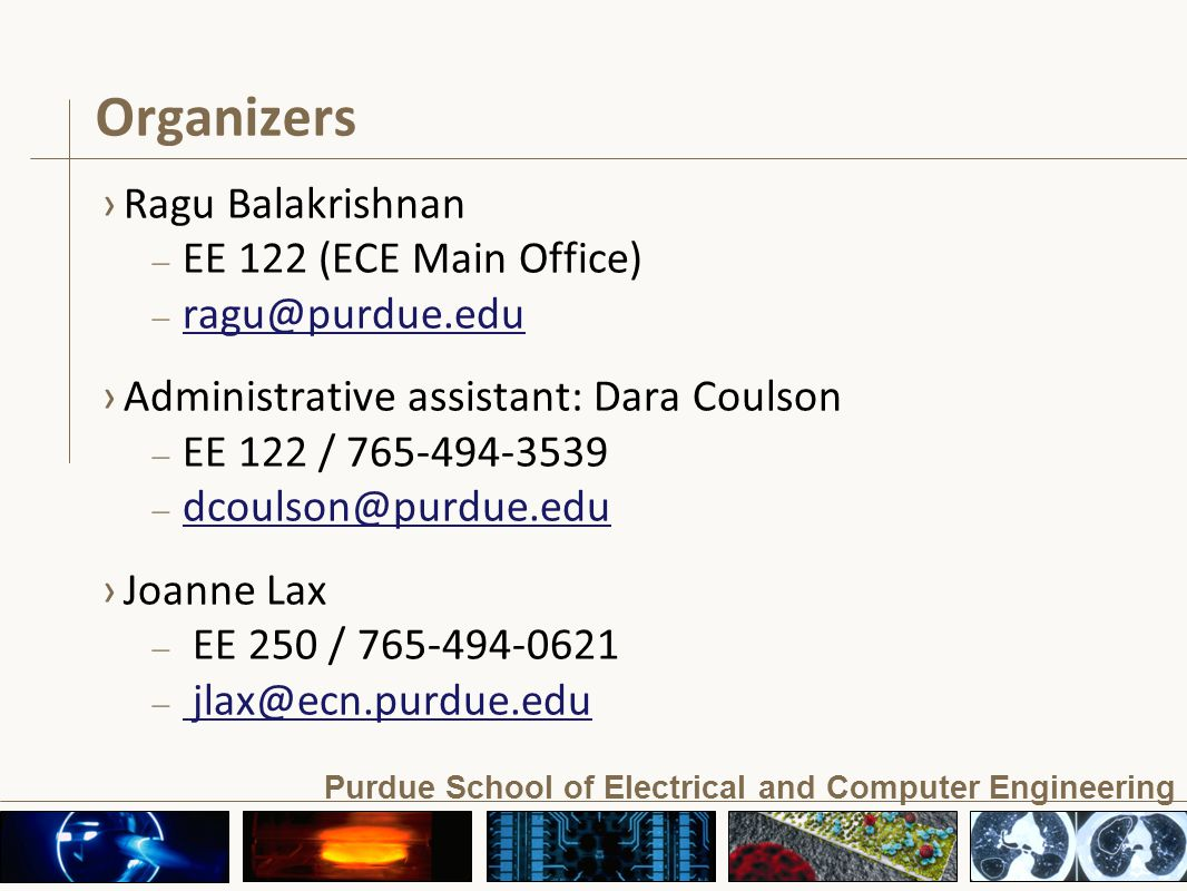 Purdue School of Electrical and Computer Engineering Organizers ›Ragu Balakrishnan – EE 122 (ECE Main Office) – ragu@purdue.edu ragu@purdue.edu ›Administrative assistant: Dara Coulson – EE 122 / 765-494-3539 – dcoulson@purdue.edu dcoulson@purdue.edu ›Joanne Lax – EE 250 / 765-494-0621 – jlax@ecn.purdue.edu jlax@ecn.purdue.edu