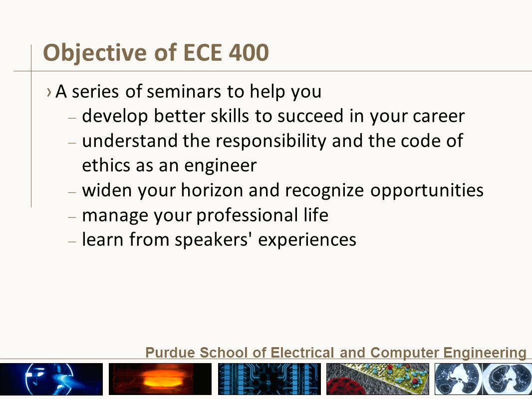 Purdue School of Electrical and Computer Engineering Objective of ECE 400 ›A series of seminars to help you – develop better skills to succeed in your career – understand the responsibility and the code of ethics as an engineer – widen your horizon and recognize opportunities – manage your professional life – learn from speakers experiences