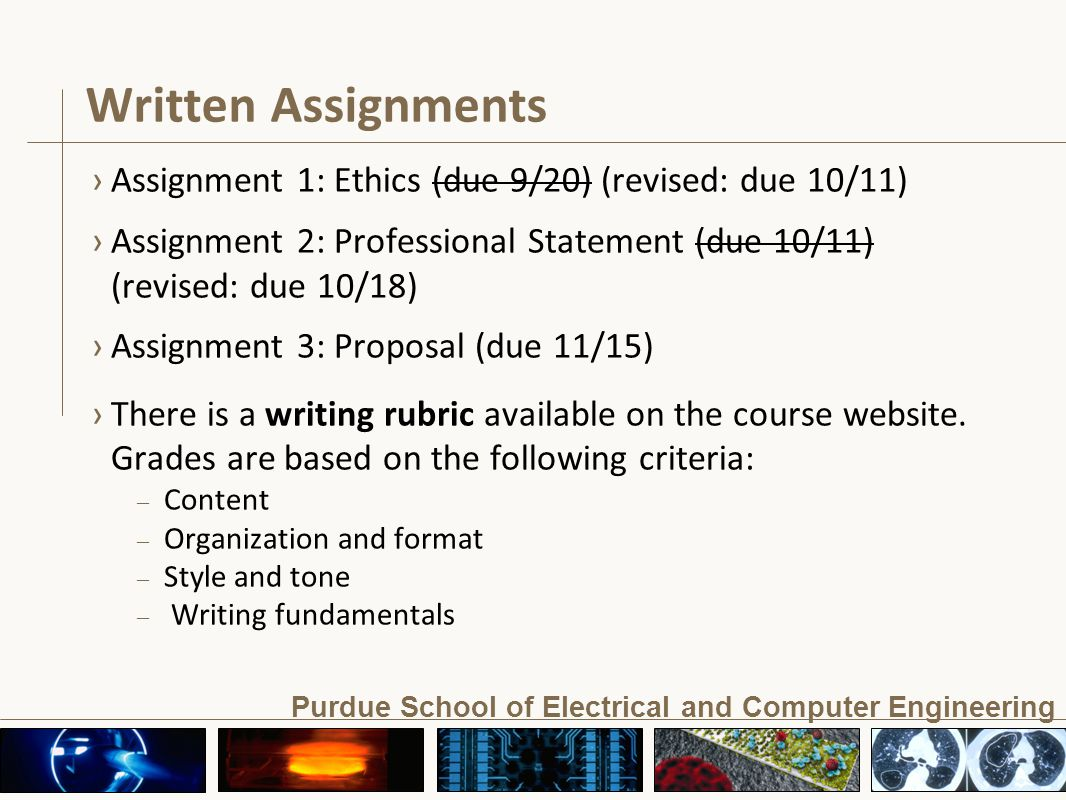 Purdue School of Electrical and Computer Engineering Written Assignments ›Assignment 1: Ethics (due 9/20) (revised: due 10/11) ›Assignment 2: Professional Statement (due 10/11) (revised: due 10/18) ›Assignment 3: Proposal (due 11/15) ›There is a writing rubric available on the course website.
