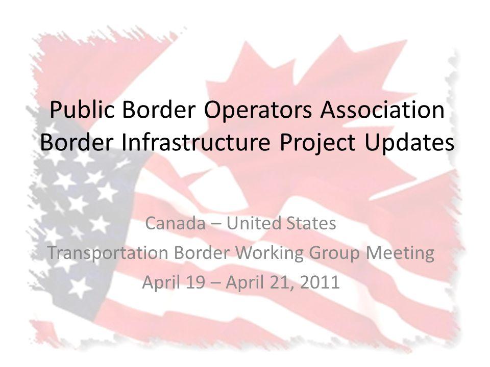 Public Border Operators Association Border Infrastructure Project Updates Canada – United States Transportation Border Working Group Meeting April 19 – April 21, 2011