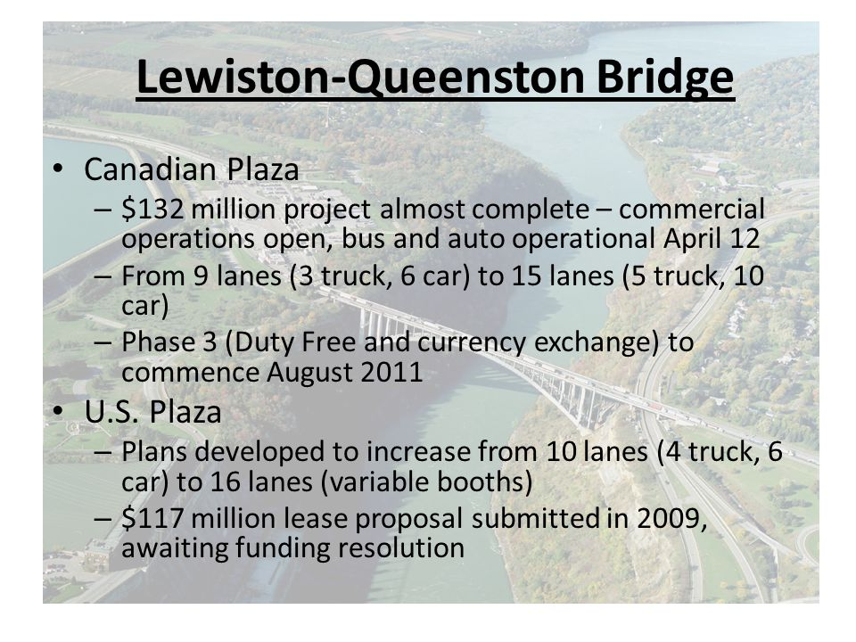 Lewiston-Queenston Bridge Canadian Plaza – $132 million project almost complete – commercial operations open, bus and auto operational April 12 – From 9 lanes (3 truck, 6 car) to 15 lanes (5 truck, 10 car) – Phase 3 (Duty Free and currency exchange) to commence August 2011 U.S.
