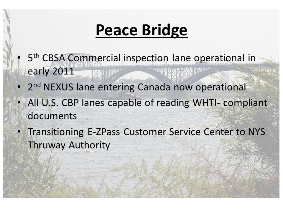 Peace Bridge 5 th CBSA Commercial inspection lane operational in early 2011 2 nd NEXUS lane entering Canada now operational All U.S.