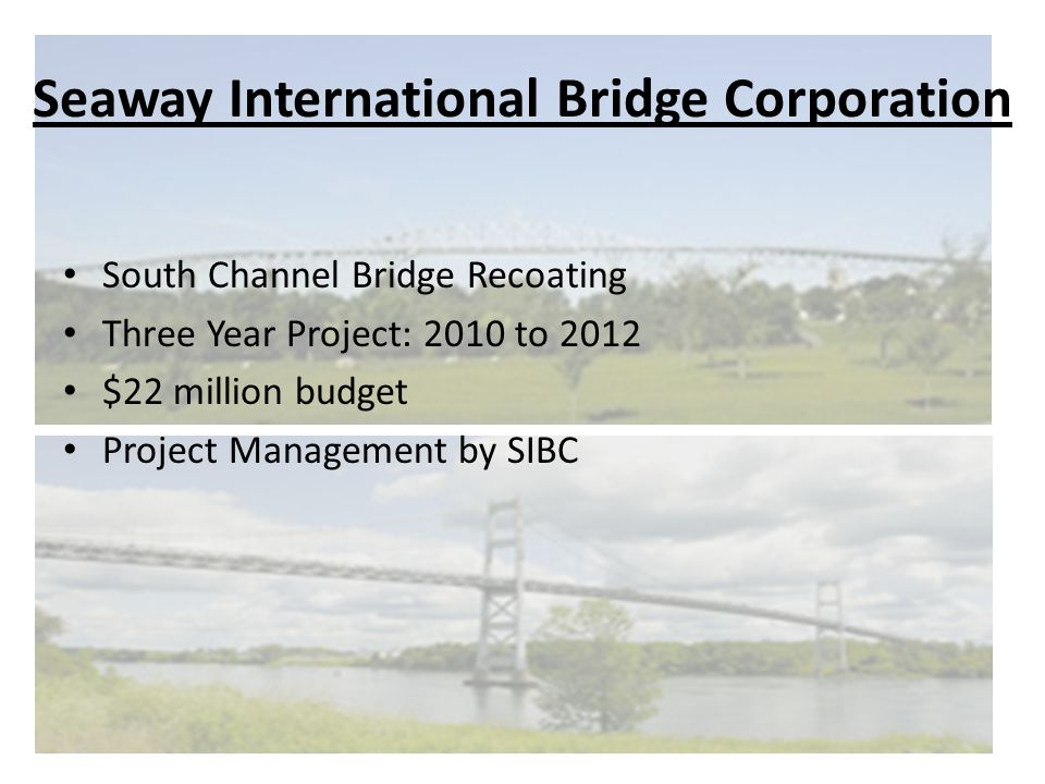 Seaway International Bridge Corporation South Channel Bridge Recoating Three Year Project: 2010 to 2012 $22 million budget Project Management by SIBC