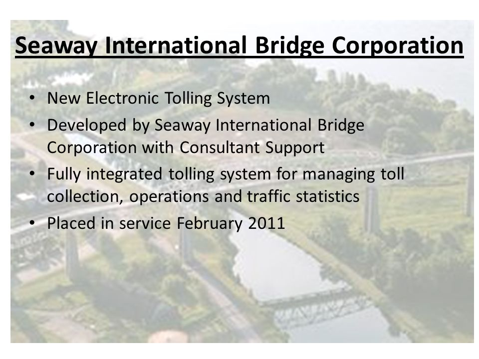 Seaway International Bridge Corporation New Electronic Tolling System Developed by Seaway International Bridge Corporation with Consultant Support Fully integrated tolling system for managing toll collection, operations and traffic statistics Placed in service February 2011