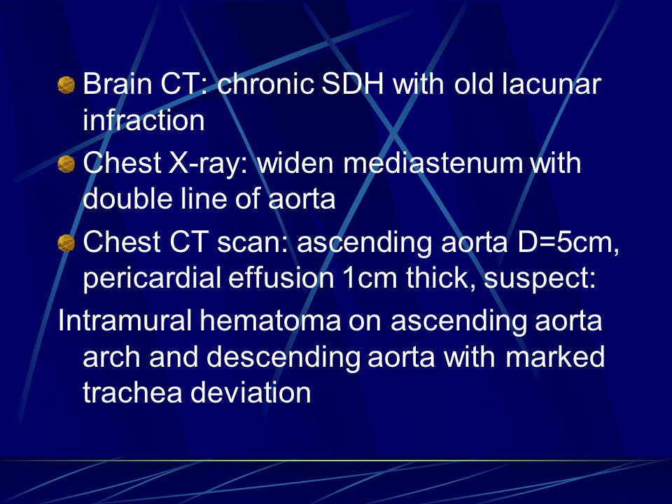 Brain CT: chronic SDH with old lacunar infraction Chest X-ray: widen mediastenum with double line of aorta Chest CT scan: ascending aorta D=5cm, pericardial effusion 1cm thick, suspect: Intramural hematoma on ascending aorta arch and descending aorta with marked trachea deviation