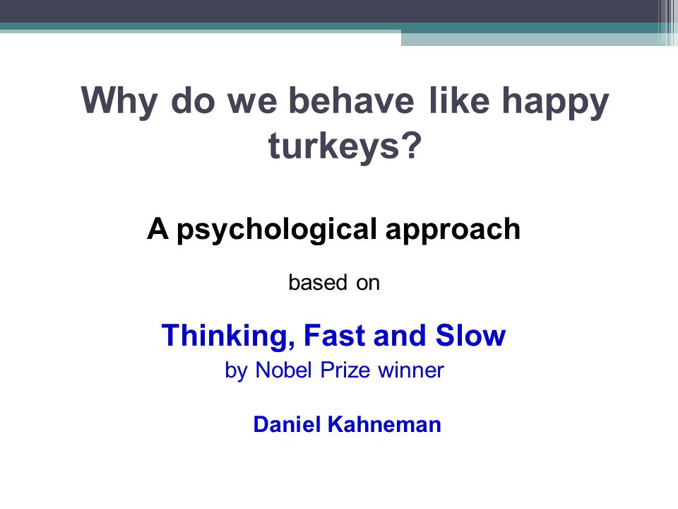 Why do we behave like happy turkeys? A psychological approach based on Thinking, Fast and Slow by Nobel Prize winner Daniel Kahneman