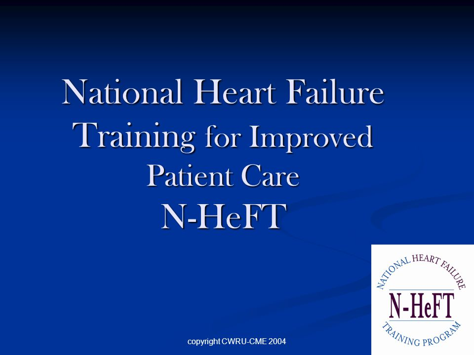 copyright CWRU-CME 2004 National Heart Failure Training for Improved Patient Care N-HeFT