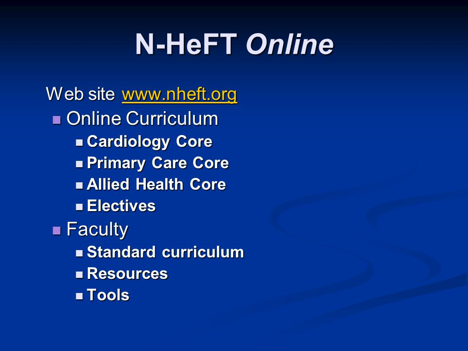 N-HeFT Online Web site www.nheft.org www.nheft.org Online Curriculum Online Curriculum Cardiology Core Cardiology Core Primary Care Core Primary Care Core Allied Health Core Allied Health Core Electives Electives Faculty Faculty Standard curriculum Standard curriculum Resources Resources Tools Tools