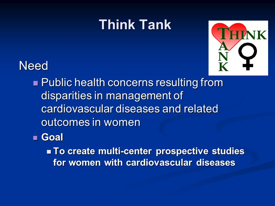 Think Tank Need Public health concerns resulting from disparities in management of cardiovascular diseases and related outcomes in women Public health concerns resulting from disparities in management of cardiovascular diseases and related outcomes in women Goal Goal To create multi-center prospective studies for women with cardiovascular diseases To create multi-center prospective studies for women with cardiovascular diseases