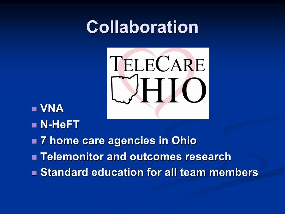 VNA VNA N-HeFT N-HeFT 7 home care agencies in Ohio 7 home care agencies in Ohio Telemonitor and outcomes research Telemonitor and outcomes research Standard education for all team members Standard education for all team members Collaboration