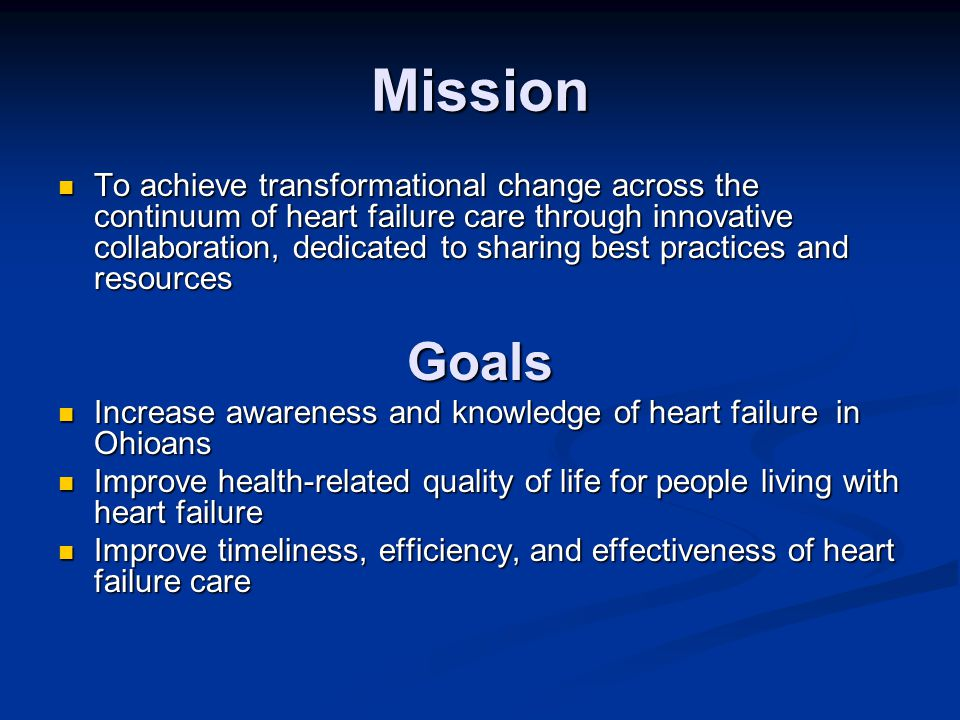 Mission To achieve transformational change across the continuum of heart failure care through innovative collaboration, dedicated to sharing best practices and resources To achieve transformational change across the continuum of heart failure care through innovative collaboration, dedicated to sharing best practices and resources Goals Increase awareness and knowledge of heart failure in Ohioans Increase awareness and knowledge of heart failure in Ohioans Improve health-related quality of life for people living with heart failure Improve health-related quality of life for people living with heart failure Improve timeliness, efficiency, and effectiveness of heart failure care Improve timeliness, efficiency, and effectiveness of heart failure care