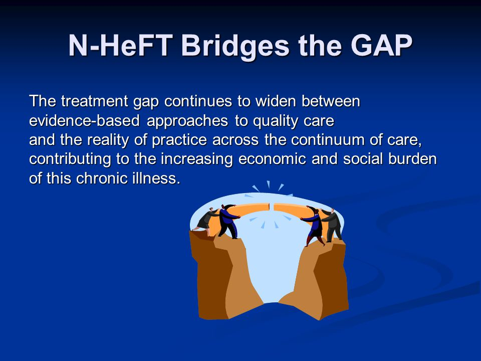 N-HeFT Bridges the GAP The treatment gap continues to widen between evidence-based approaches to quality care and the reality of practice across the continuum of care, contributing to the increasing economic and social burden of this chronic illness.