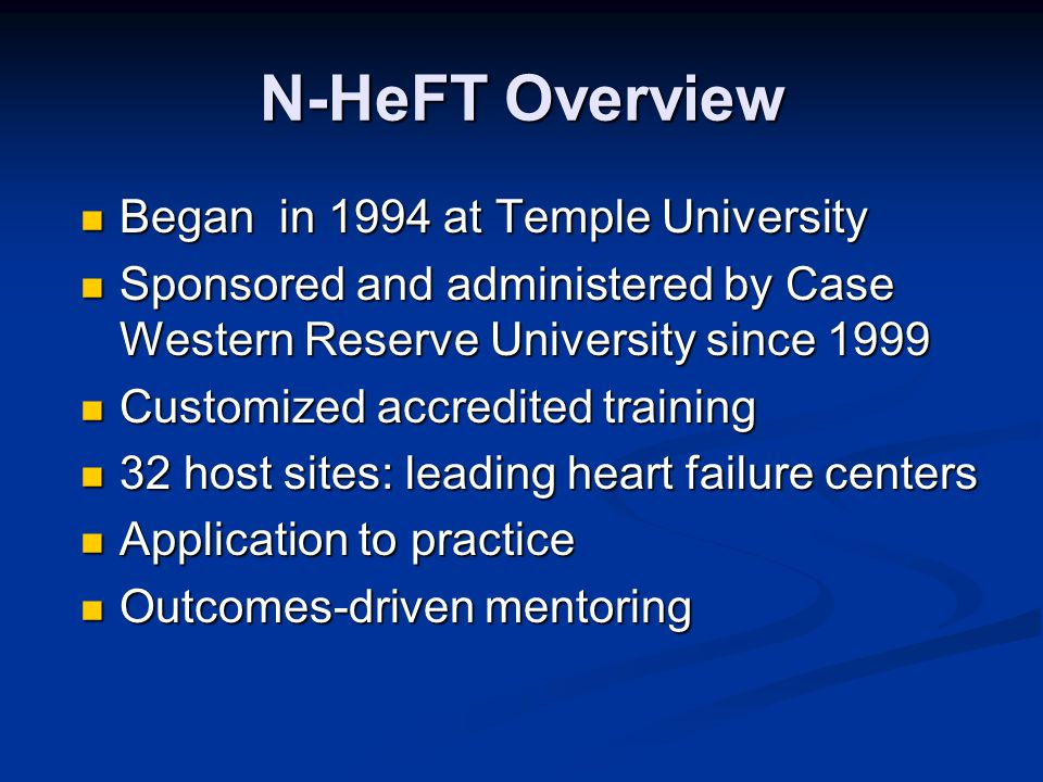 N-HeFT Overview Began in 1994 at Temple University Began in 1994 at Temple University Sponsored and administered by Case Western Reserve University since 1999 Sponsored and administered by Case Western Reserve University since 1999 Customized accredited training Customized accredited training 32 host sites: leading heart failure centers 32 host sites: leading heart failure centers Application to practice Application to practice Outcomes-driven mentoring Outcomes-driven mentoring