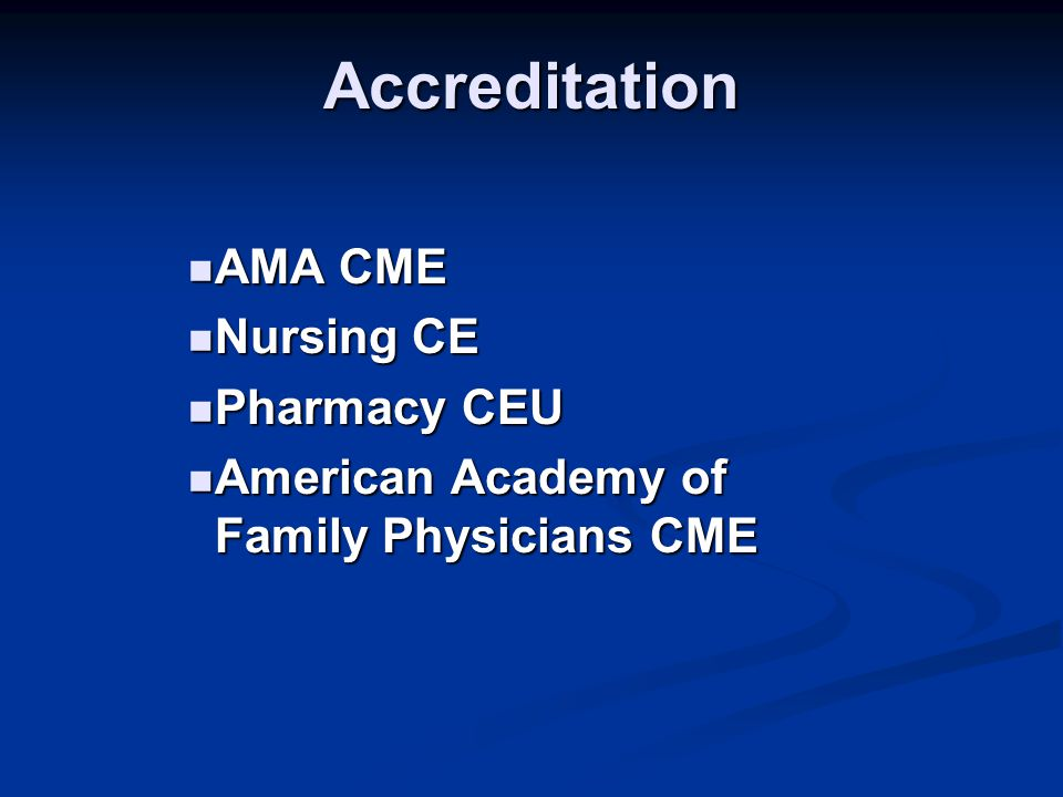 Accreditation AMA CME AMA CME Nursing CE Nursing CE Pharmacy CEU Pharmacy CEU American Academy of Family Physicians CME American Academy of Family Physicians CME