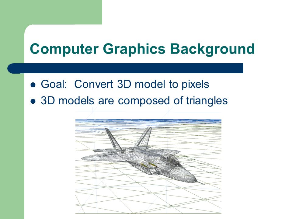 Computer Graphics Background Goal: Convert 3D model to pixels 3D models are composed of triangles