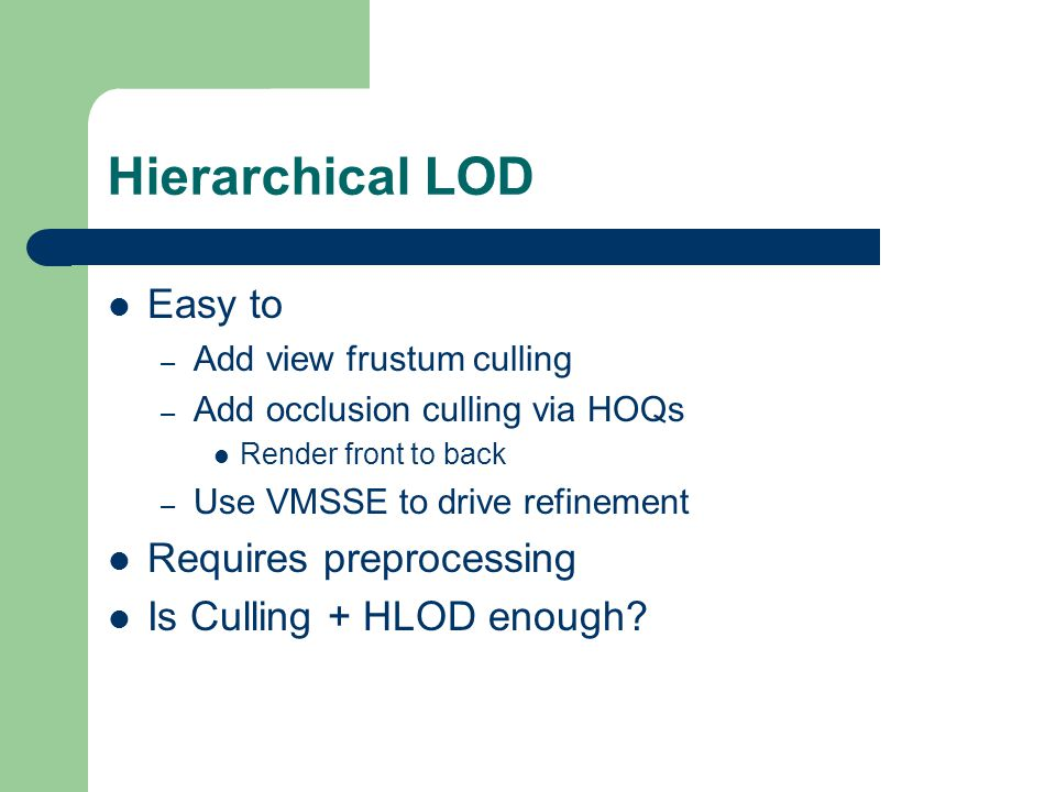 Hierarchical LOD Easy to – Add view frustum culling – Add occlusion culling via HOQs Render front to back – Use VMSSE to drive refinement Requires preprocessing Is Culling + HLOD enough